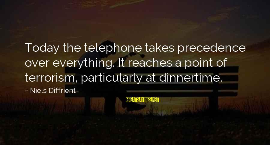Dinnertime Sayings By Niels Diffrient: Today the telephone takes precedence over everything. It reaches a point of terrorism, particularly at