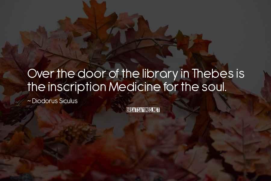 Diodorus Siculus Sayings: Over the door of the library in Thebes is the inscription Medicine for the soul.