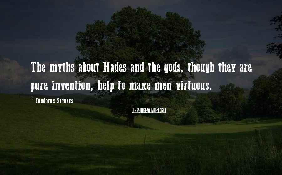 Diodorus Siculus Sayings: The myths about Hades and the gods, though they are pure invention, help to make