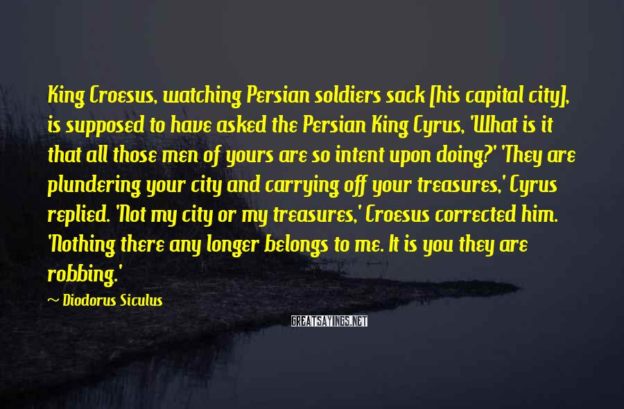 Diodorus Siculus Sayings: King Croesus, watching Persian soldiers sack [his capital city], is supposed to have asked the