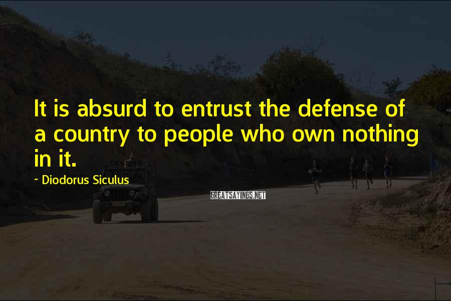 Diodorus Siculus Sayings: It is absurd to entrust the defense of a country to people who own nothing