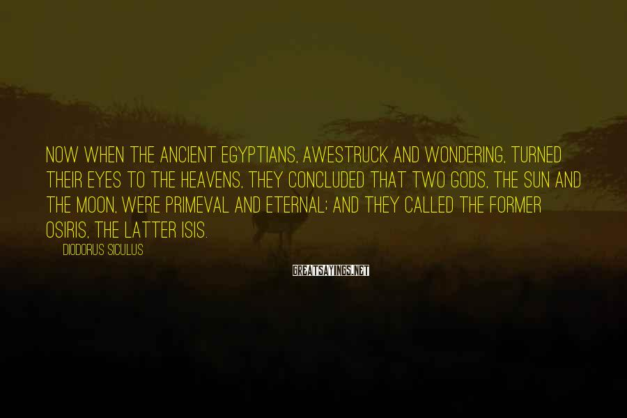 Diodorus Siculus Sayings: Now when the ancient Egyptians, awestruck and wondering, turned their eyes to the heavens, they