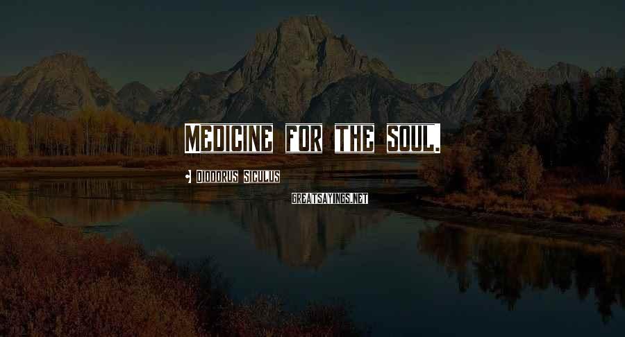 Diodorus Siculus Sayings: Medicine for the soul.