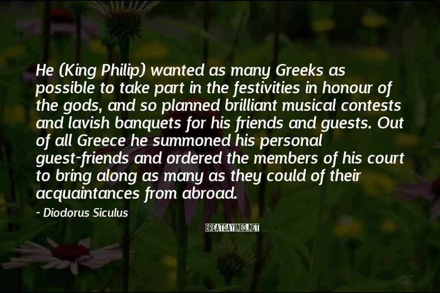 Diodorus Siculus Sayings: He (King Philip) wanted as many Greeks as possible to take part in the festivities