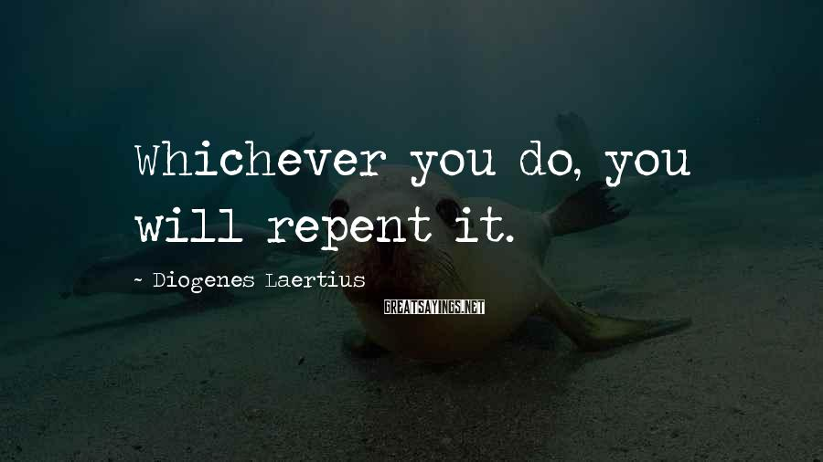 Diogenes Laertius Sayings: Whichever you do, you will repent it.