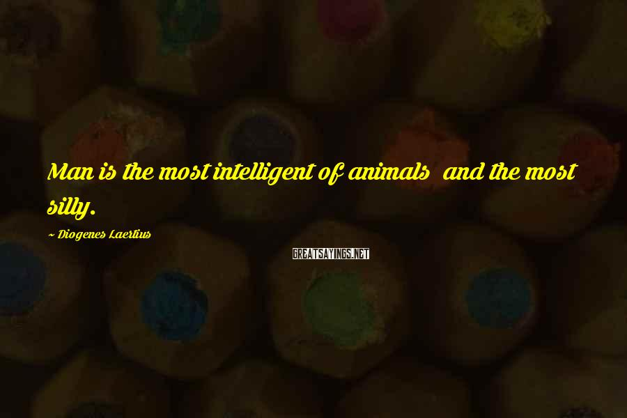 Diogenes Laertius Sayings: Man is the most intelligent of animals and the most silly.
