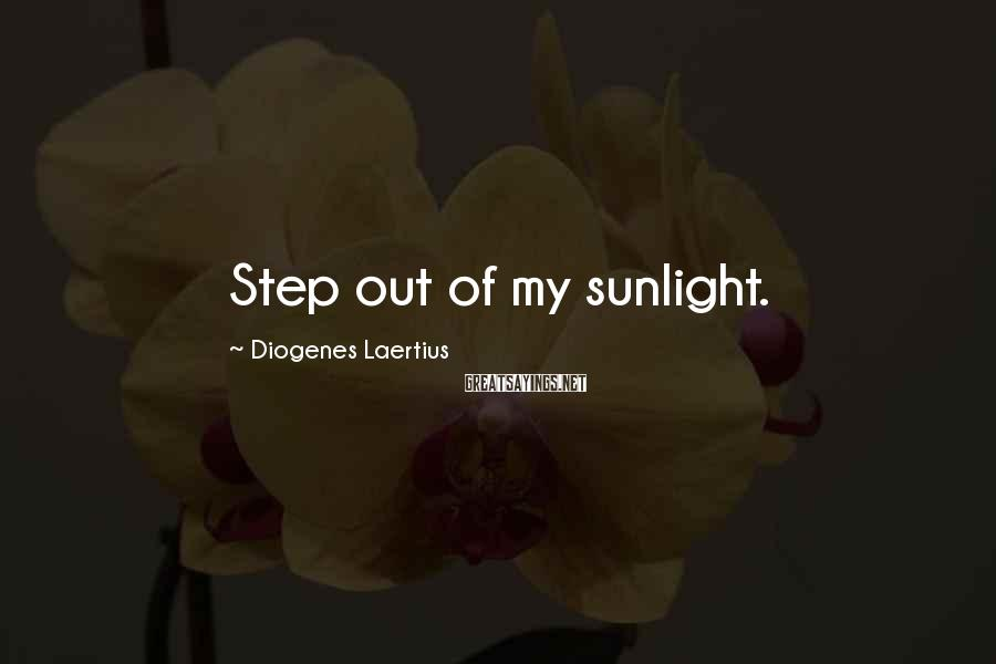 Diogenes Laertius Sayings: Step out of my sunlight.