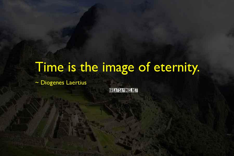 Diogenes Laertius Sayings: Time is the image of eternity.