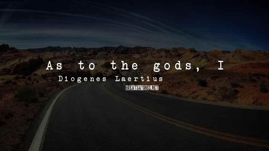 Diogenes Laertius Sayings: As to the gods, I have no means of knowing either that they exist or