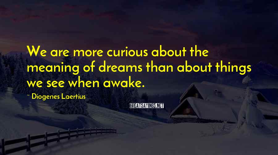 Diogenes Laertius Sayings: We are more curious about the meaning of dreams than about things we see when