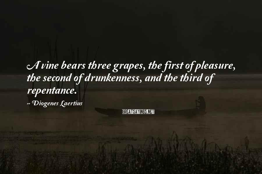 Diogenes Laertius Sayings: A vine bears three grapes, the first of pleasure, the second of drunkenness, and the