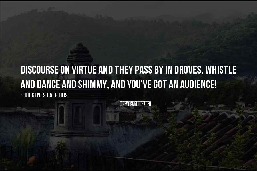 Diogenes Laertius Sayings: Discourse on virtue and they pass by in droves. Whistle and dance and shimmy, and