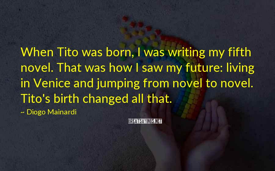 Diogo Mainardi Sayings: When Tito was born, I was writing my fifth novel. That was how I saw