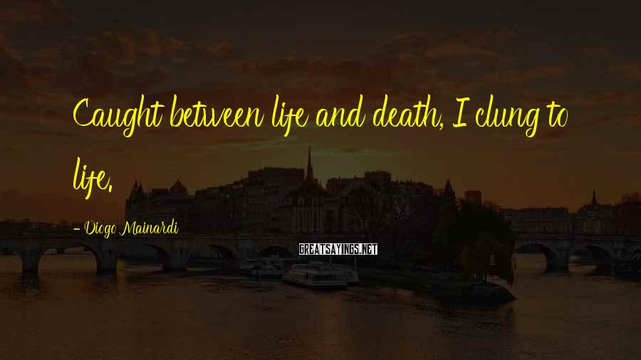 Diogo Mainardi Sayings: Caught between life and death, I clung to life.