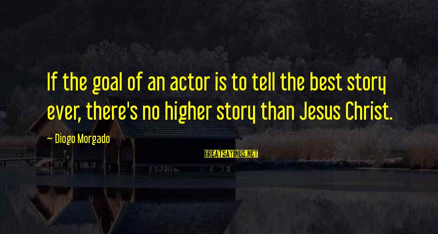 Diogo Morgado Sayings By Diogo Morgado: If the goal of an actor is to tell the best story ever, there's no