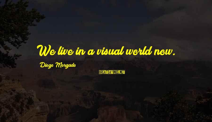 Diogo Morgado Sayings By Diogo Morgado: We live in a visual world now.