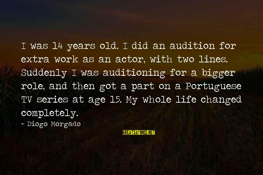 Diogo Morgado Sayings By Diogo Morgado: I was 14 years old. I did an audition for extra work as an actor,