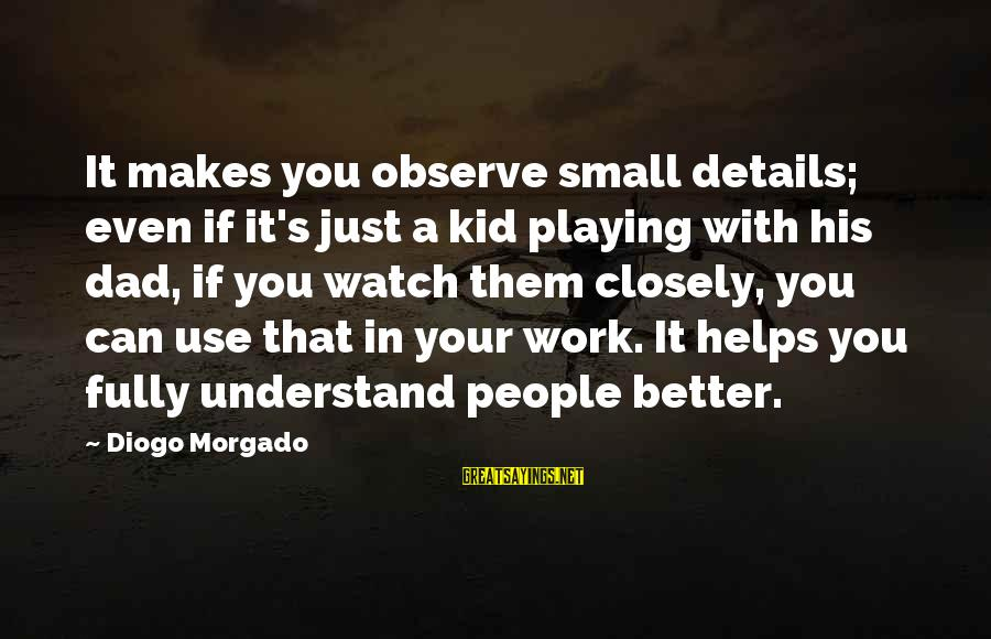 Diogo Morgado Sayings By Diogo Morgado: It makes you observe small details; even if it's just a kid playing with his