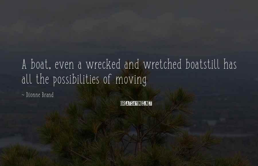 Dionne Brand Sayings: A boat, even a wrecked and wretched boatstill has all the possibilities of moving