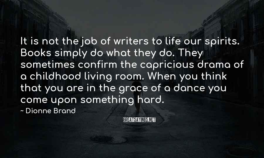 Dionne Brand Sayings: It is not the job of writers to life our spirits. Books simply do what