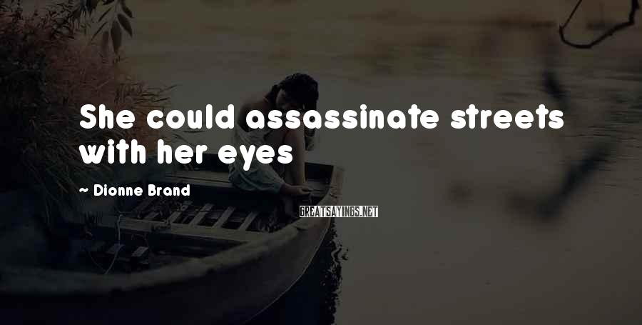 Dionne Brand Sayings: She could assassinate streets with her eyes
