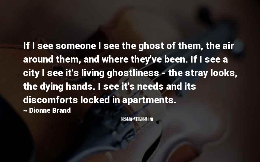Dionne Brand Sayings: If I see someone I see the ghost of them, the air around them, and