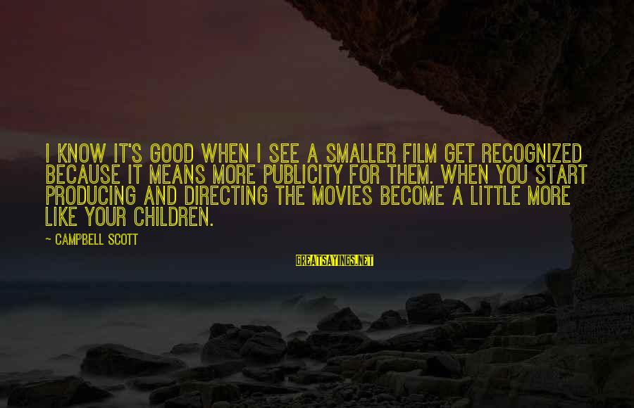 Directing Movies Sayings By Campbell Scott: I know it's good when I see a smaller film get recognized because it means