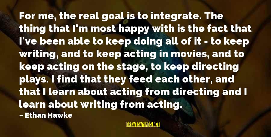 Directing Movies Sayings By Ethan Hawke: For me, the real goal is to integrate. The thing that I'm most happy with
