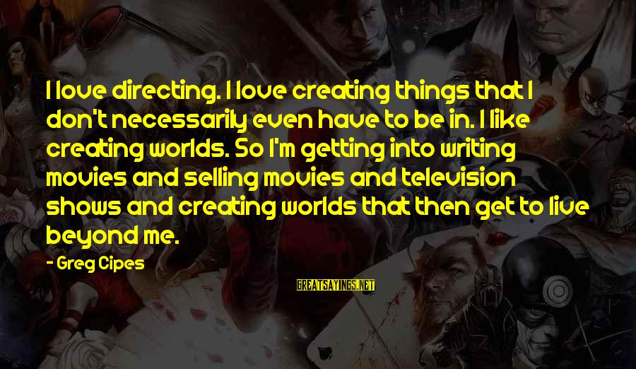 Directing Movies Sayings By Greg Cipes: I love directing. I love creating things that I don't necessarily even have to be
