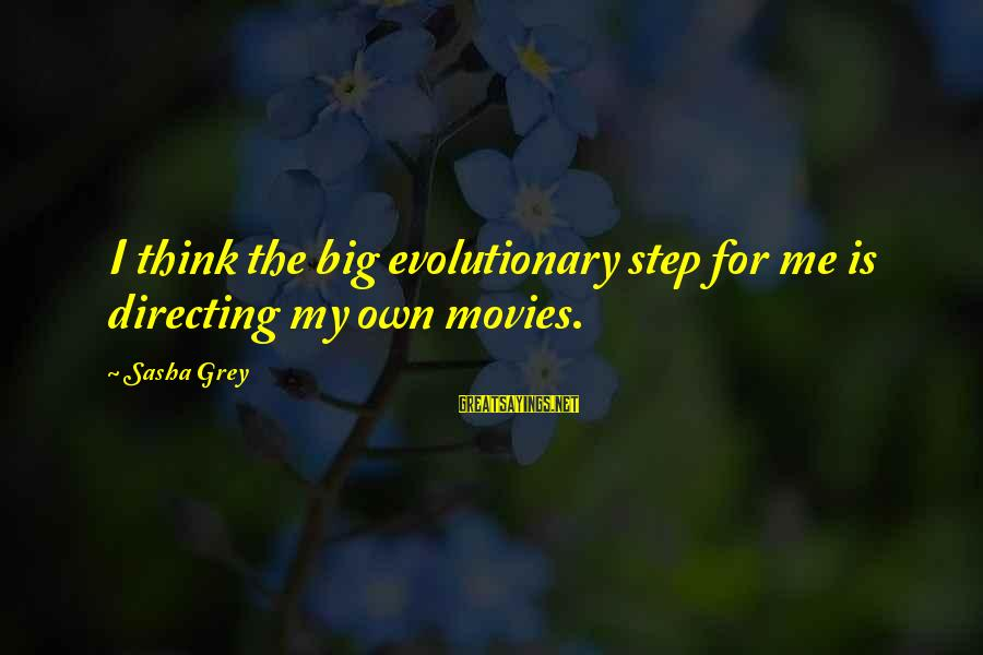 Directing Movies Sayings By Sasha Grey: I think the big evolutionary step for me is directing my own movies.