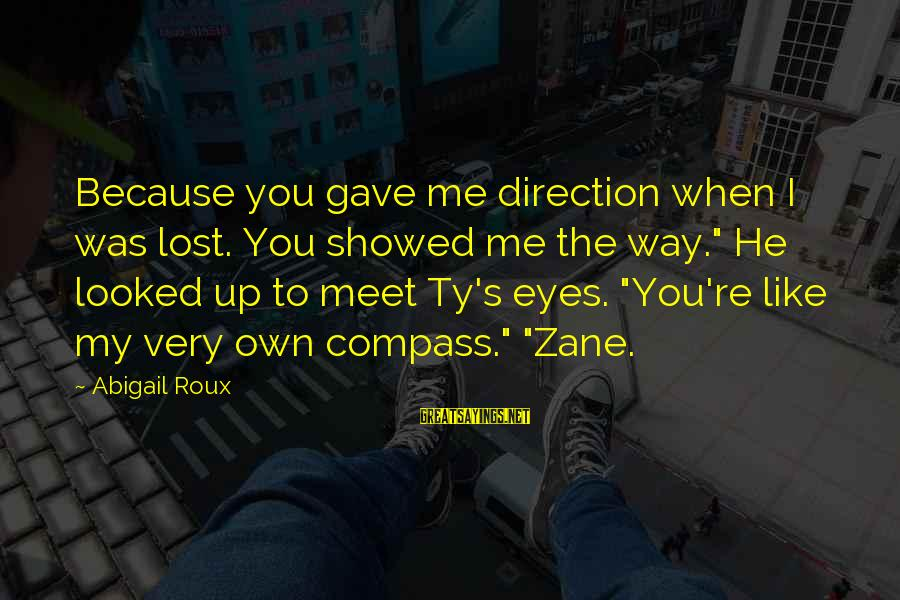 "Direction Compass Sayings By Abigail Roux: Because you gave me direction when I was lost. You showed me the way."" He"