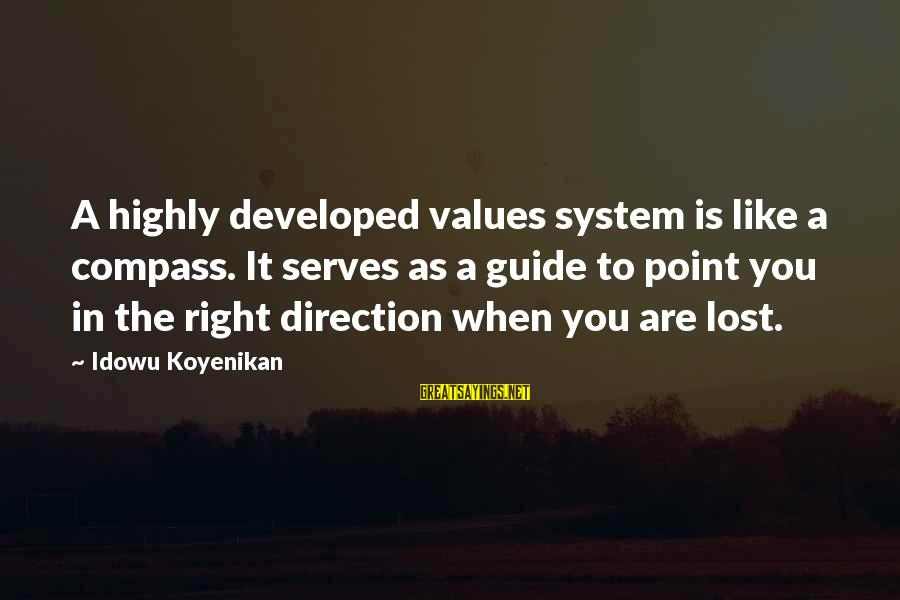 Direction Compass Sayings By Idowu Koyenikan: A highly developed values system is like a compass. It serves as a guide to