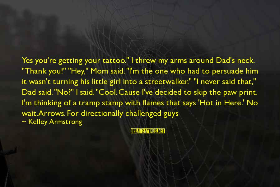 """Directionally Sayings By Kelley Armstrong: Yes you're getting your tattoo."""" I threw my arms around Dad's neck. """"Thank you!"""" """"Hey,"""""""