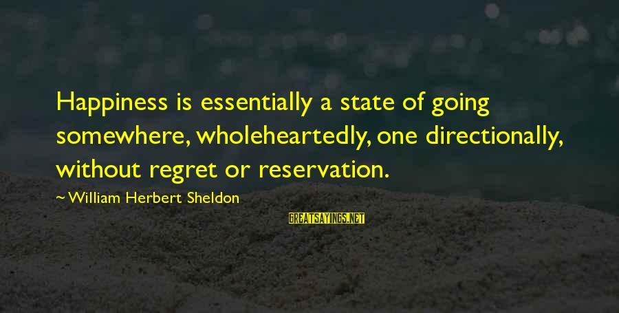 Directionally Sayings By William Herbert Sheldon: Happiness is essentially a state of going somewhere, wholeheartedly, one directionally, without regret or reservation.