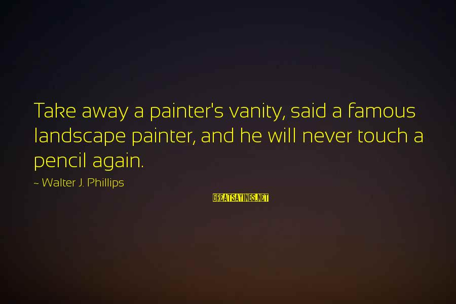 Dirt Bike Moto Sayings By Walter J. Phillips: Take away a painter's vanity, said a famous landscape painter, and he will never touch
