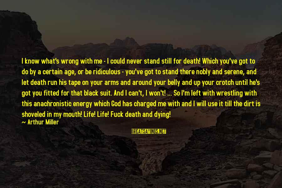 Dirt's Sayings By Arthur Miller: I know what's wrong with me - I could never stand still for death! Which