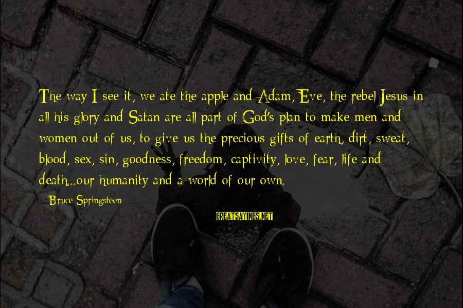 Dirt's Sayings By Bruce Springsteen: The way I see it, we ate the apple and Adam, Eve, the rebel Jesus
