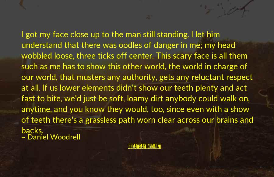 Dirt's Sayings By Daniel Woodrell: I got my face close up to the man still standing. I let him understand