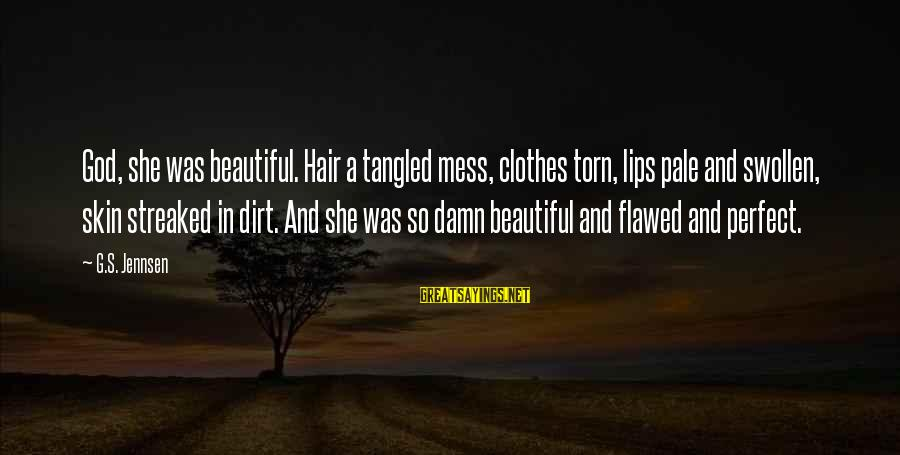 Dirt's Sayings By G.S. Jennsen: God, she was beautiful. Hair a tangled mess, clothes torn, lips pale and swollen, skin