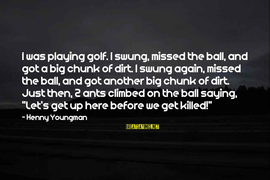 Dirt's Sayings By Henny Youngman: I was playing golf. I swung, missed the ball, and got a big chunk of