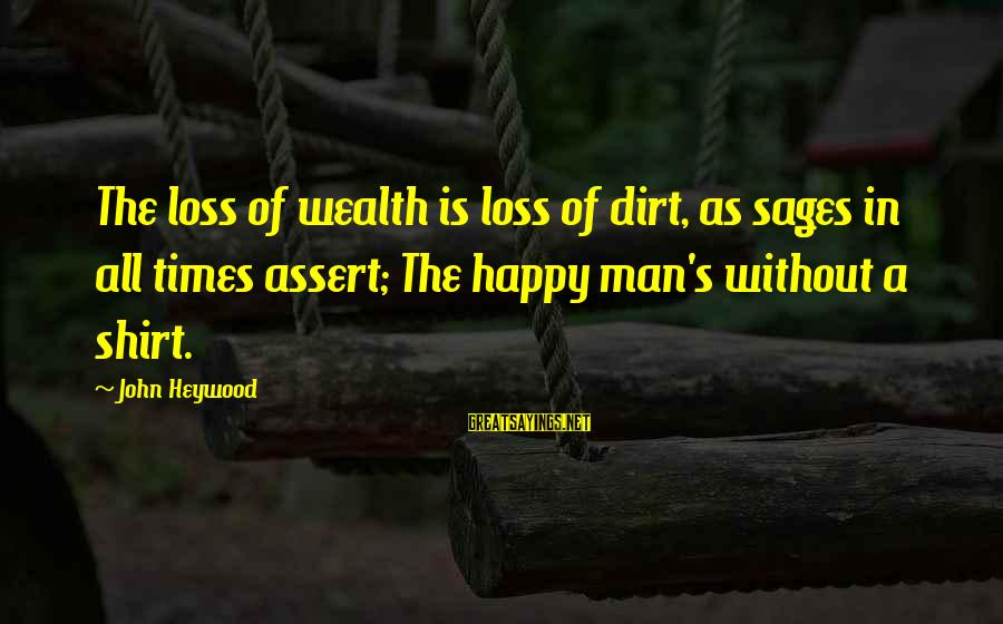 Dirt's Sayings By John Heywood: The loss of wealth is loss of dirt, as sages in all times assert; The