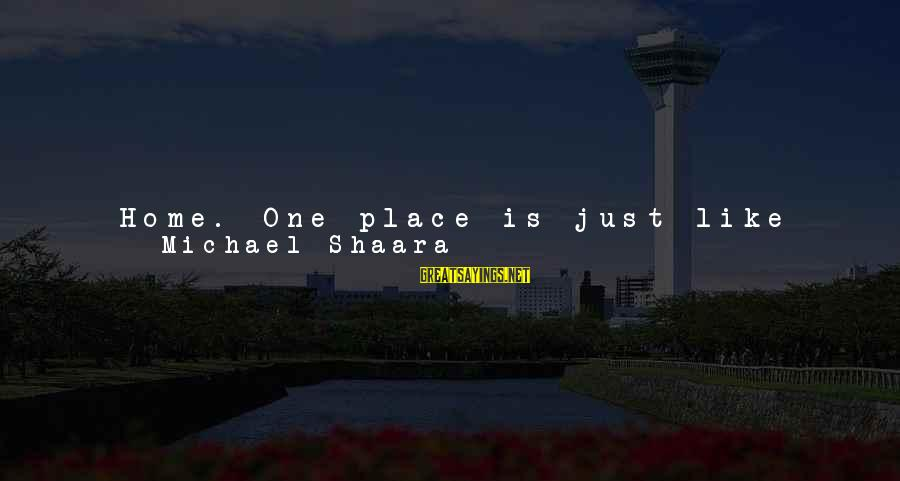 Dirt's Sayings By Michael Shaara: Home. One place is just like another, really. Maybe not. But truth is it's all