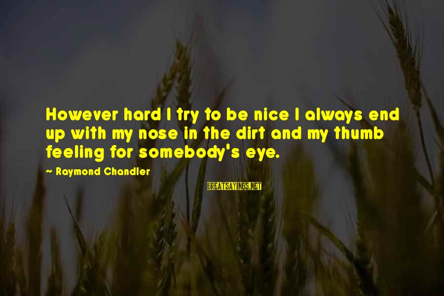 Dirt's Sayings By Raymond Chandler: However hard I try to be nice I always end up with my nose in