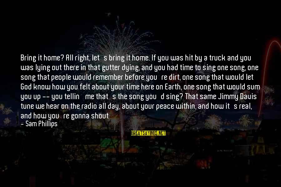 Dirt's Sayings By Sam Phillips: Bring it home? All right, let's bring it home. If you was hit by a