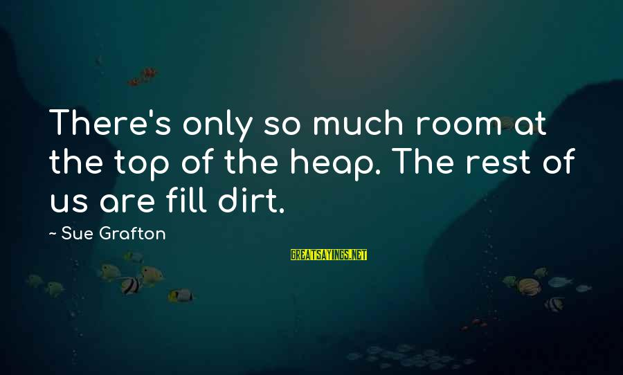 Dirt's Sayings By Sue Grafton: There's only so much room at the top of the heap. The rest of us