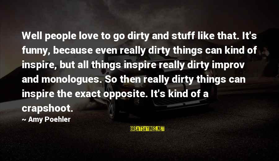 Dirty Things Sayings By Amy Poehler: Well people love to go dirty and stuff like that. It's funny, because even really