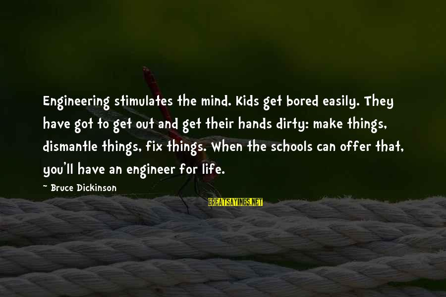 Dirty Things Sayings By Bruce Dickinson: Engineering stimulates the mind. Kids get bored easily. They have got to get out and