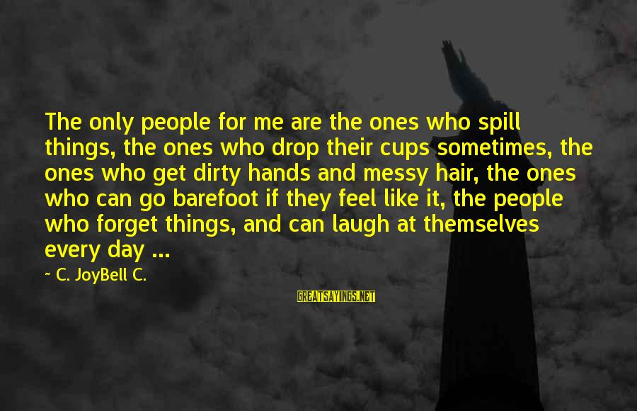 Dirty Things Sayings By C. JoyBell C.: The only people for me are the ones who spill things, the ones who drop