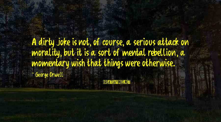 Dirty Things Sayings By George Orwell: A dirty joke is not, of course, a serious attack on morality, but it is