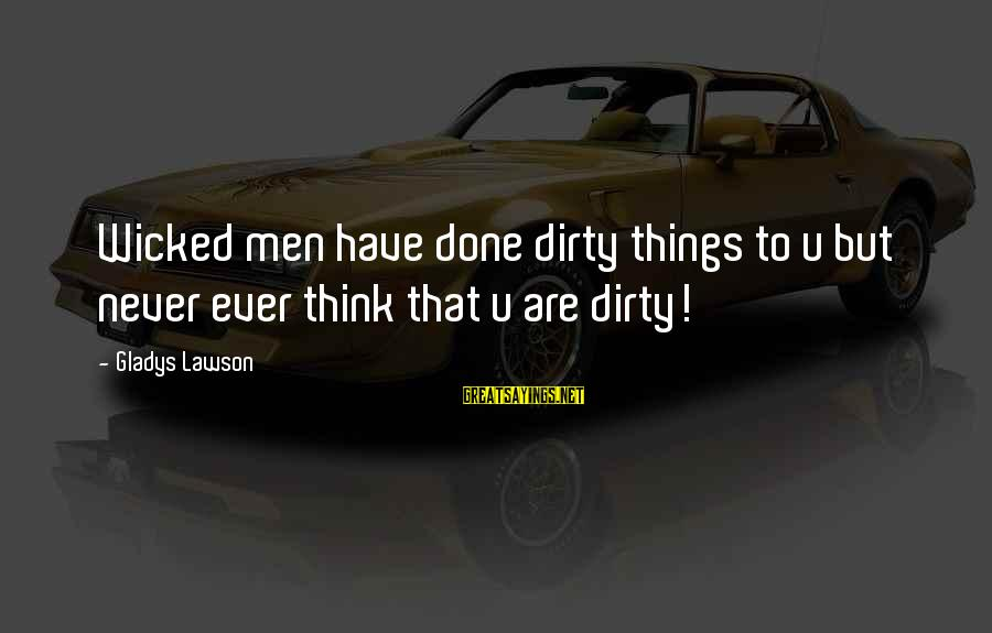 Dirty Things Sayings By Gladys Lawson: Wicked men have done dirty things to u but never ever think that u are